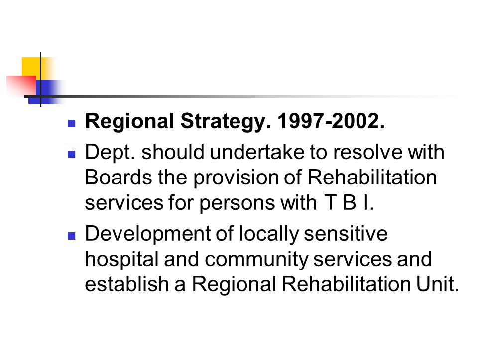 Regional Strategy. 1997-2002. Dept. should undertake to resolve with Boards the provision of Rehabilitation services for persons with T B I. Developme
