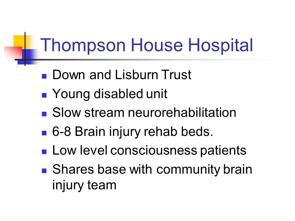 Thompson House Hospital Down and Lisburn Trust Young disabled unit Slow stream neurorehabilitation 6-8 Brain injury rehab beds.