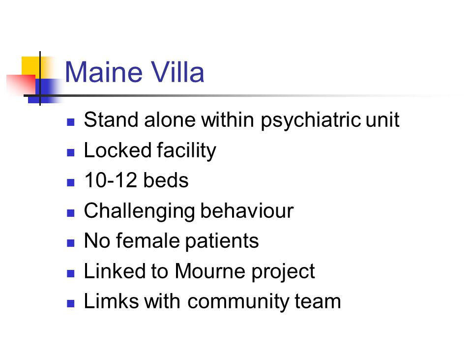 Maine Villa Stand alone within psychiatric unit Locked facility 10-12 beds Challenging behaviour No female patients Linked to Mourne project Limks with community team