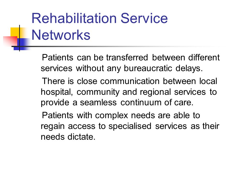 Rehabilitation Service Networks Patients can be transferred between different services without any bureaucratic delays.