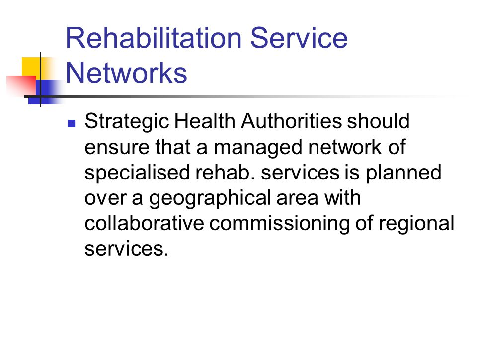 Rehabilitation Service Networks Strategic Health Authorities should ensure that a managed network of specialised rehab.