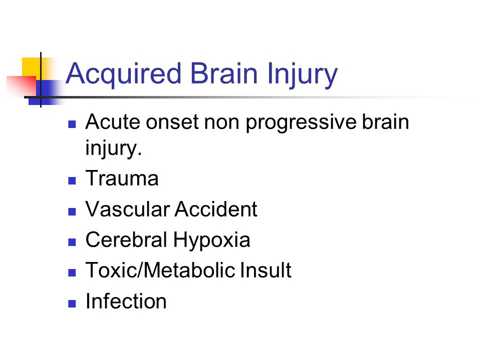 Acquired Brain Injury Acute onset non progressive brain injury. Trauma Vascular Accident Cerebral Hypoxia Toxic/Metabolic Insult Infection