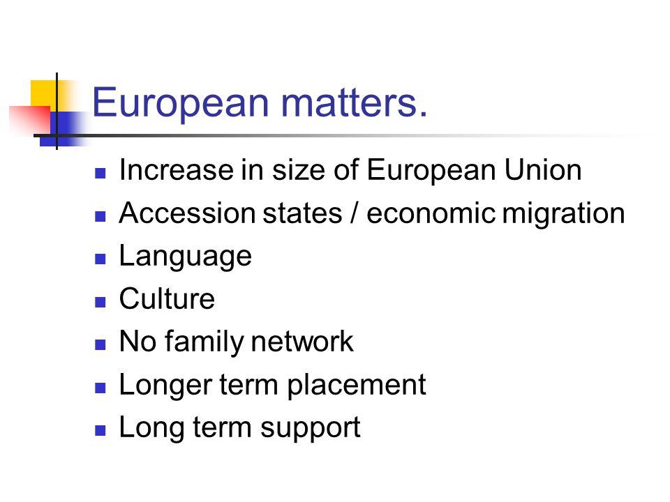 European matters. Increase in size of European Union Accession states / economic migration Language Culture No family network Longer term placement Lo