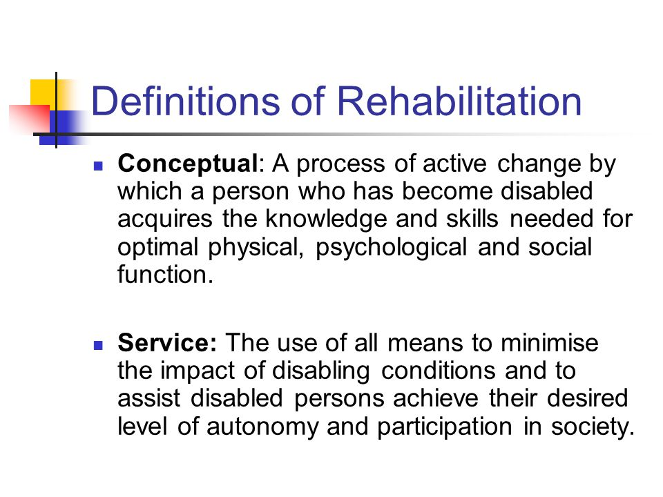 Definitions of Rehabilitation Conceptual: A process of active change by which a person who has become disabled acquires the knowledge and skills needed for optimal physical, psychological and social function.