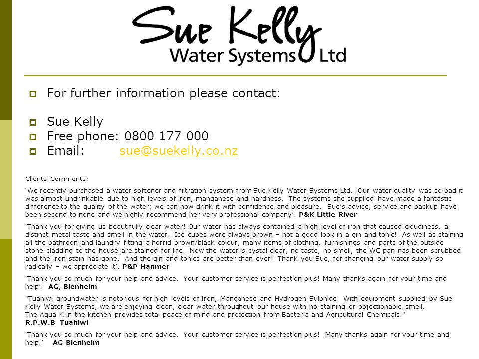 For further information please contact: Sue Kelly Free phone: 0800 177 000 Email: sue@suekelly.co.nzsue@suekelly.co.nz Clients Comments: We recently purchased a water softener and filtration system from Sue Kelly Water Systems Ltd.
