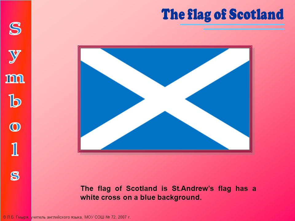 The flag of Scotland is St.Andrews flag has a white cross on a blue background.