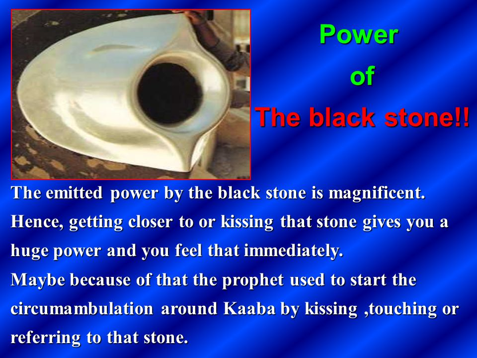 The emitted power by the black stone is magnificent. Hence, getting closer to or kissing that stone gives you a huge power and you feel that immediate