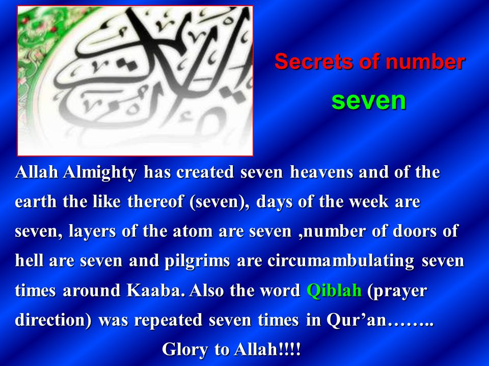 Allah Almighty has created seven heavens and of the earth the like thereof (seven), days of the week are seven, layers of the atom are seven,number of