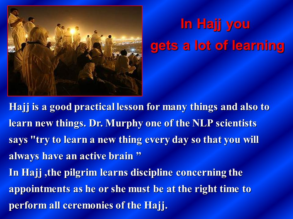 Hajj is a good practical lesson for many things and also to learn new things. Dr. Murphy one of the NLP scientists says