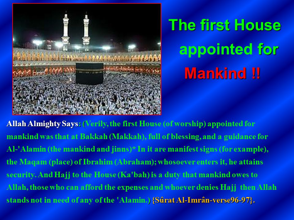 Allah Almighty Says: ( ) {Sûrat Al-Imrân-verse96-97}. Allah Almighty Says: (Verily, the first House (of worship) appointed for mankind was that at Bak