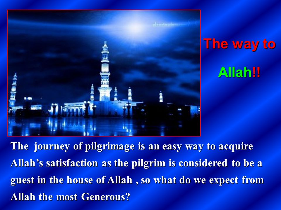 The journey of pilgrimage is an easy way to acquire Allahs satisfaction as the pilgrim is considered to be a guest in the house of Allah, so what do w