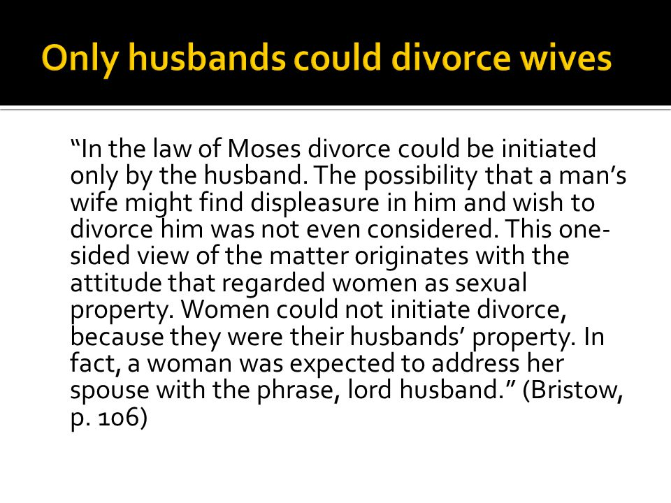 In the law of Moses divorce could be initiated only by the husband. The possibility that a mans wife might find displeasure in him and wish to divorce