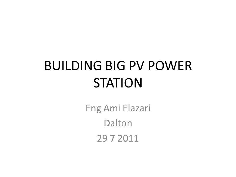 BUILDING BIG PV POWER STATION Eng Ami Elazari Dalton 29 7 2011