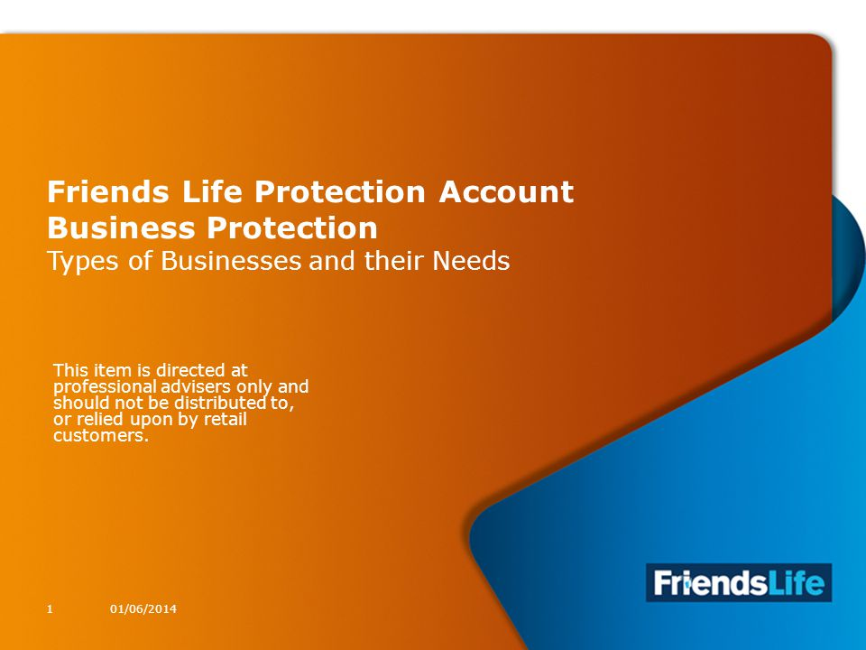1 Friends Life Protection Account Business Protection Types of Businesses and their Needs 01/06/20141 This item is directed at professional advisers only and should not be distributed to, or relied upon by retail customers.
