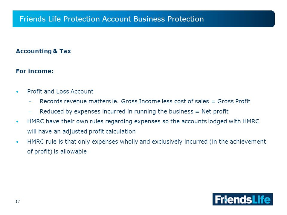 17 Friends Life Protection Account Business Protection 17 Accounting & Tax For income: Profit and Loss Account Records revenue matters ie.