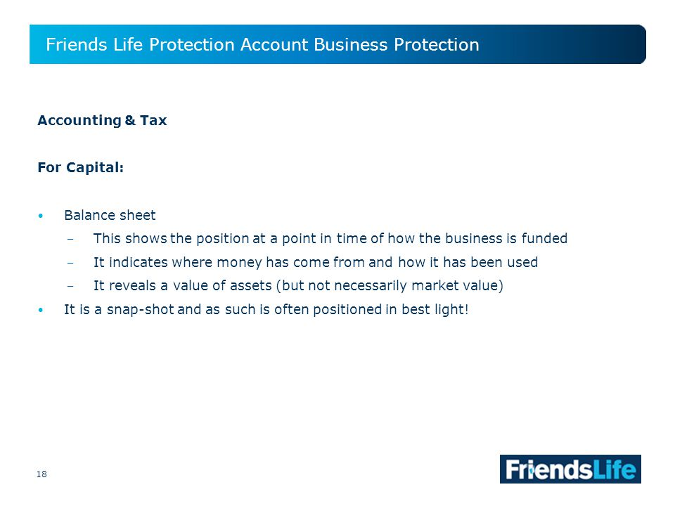 18 Friends Life Protection Account Business Protection 18 Accounting & Tax For Capital: Balance sheet This shows the position at a point in time of how the business is funded It indicates where money has come from and how it has been used It reveals a value of assets (but not necessarily market value) It is a snap-shot and as such is often positioned in best light!