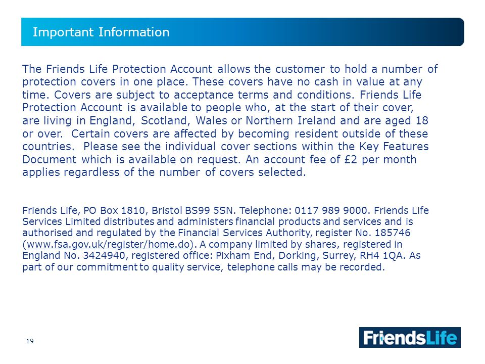 19 Important Information 19 The Friends Life Protection Account allows the customer to hold a number of protection covers in one place.