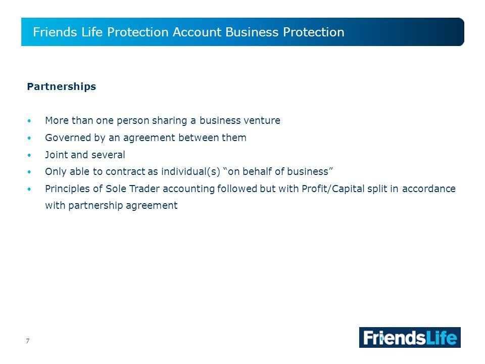 7 Friends Life Protection Account Business Protection 7 Partnerships More than one person sharing a business venture Governed by an agreement between them Joint and several Only able to contract as individual(s) on behalf of business Principles of Sole Trader accounting followed but with Profit/Capital split in accordance with partnership agreement