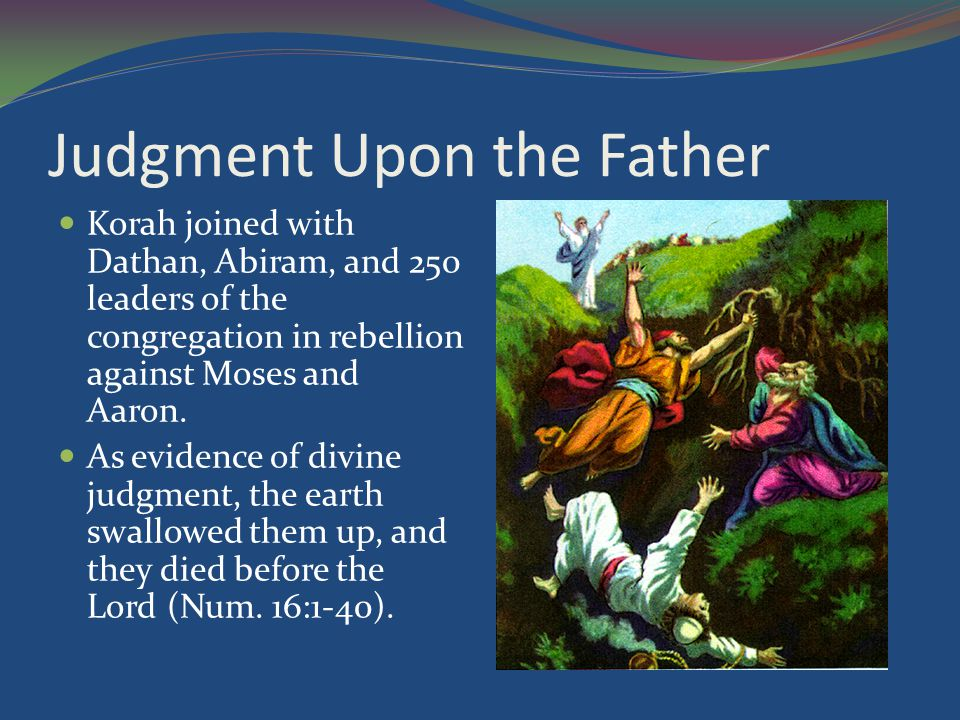 Judgment Upon the Father Korah joined with Dathan, Abiram, and 250 leaders of the congregation in rebellion against Moses and Aaron.