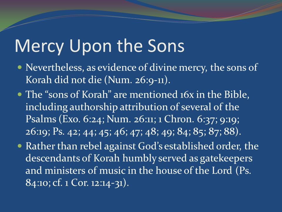 Mercy Upon the Sons Nevertheless, as evidence of divine mercy, the sons of Korah did not die (Num.