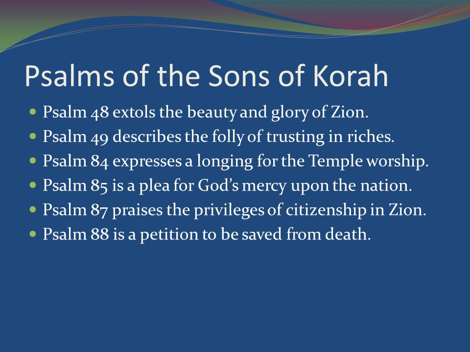 Psalms of the Sons of Korah Psalm 48 extols the beauty and glory of Zion.