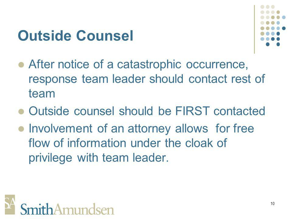 10 Outside Counsel After notice of a catastrophic occurrence, response team leader should contact rest of team Outside counsel should be FIRST contacted Involvement of an attorney allows for free flow of information under the cloak of privilege with team leader.