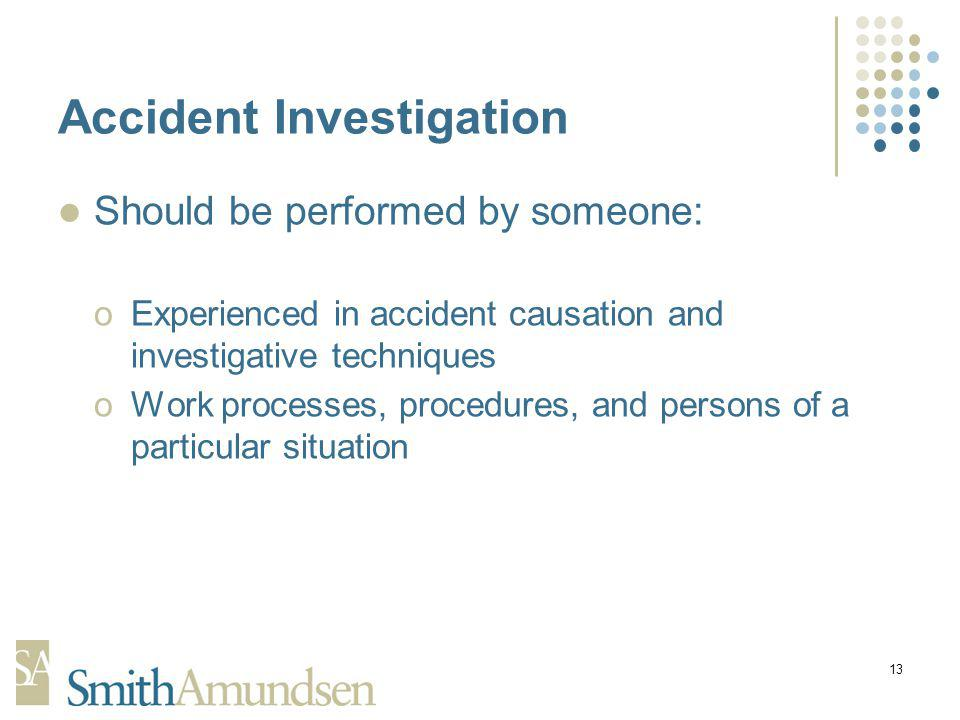 13 Accident Investigation Should be performed by someone: oExperienced in accident causation and investigative techniques oWork processes, procedures, and persons of a particular situation