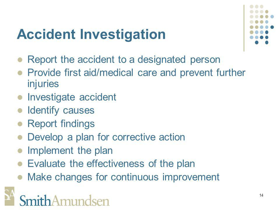 14 Accident Investigation Report the accident to a designated person Provide first aid/medical care and prevent further injuries Investigate accident Identify causes Report findings Develop a plan for corrective action Implement the plan Evaluate the effectiveness of the plan Make changes for continuous improvement
