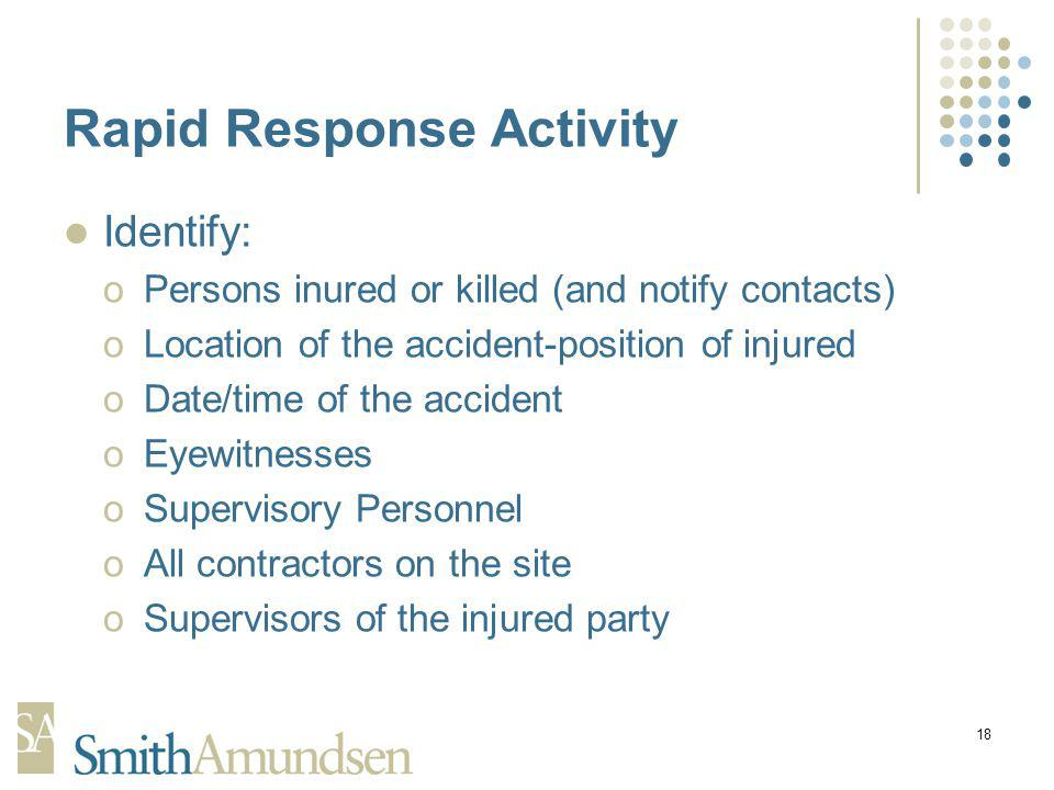 18 Rapid Response Activity Identify: oPersons inured or killed (and notify contacts) oLocation of the accident-position of injured oDate/time of the accident oEyewitnesses oSupervisory Personnel oAll contractors on the site oSupervisors of the injured party