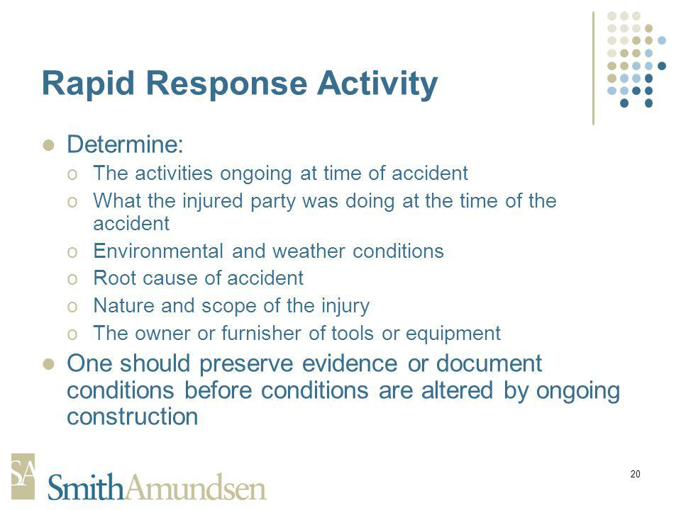 20 Rapid Response Activity Determine: oThe activities ongoing at time of accident oWhat the injured party was doing at the time of the accident oEnvironmental and weather conditions oRoot cause of accident oNature and scope of the injury oThe owner or furnisher of tools or equipment One should preserve evidence or document conditions before conditions are altered by ongoing construction