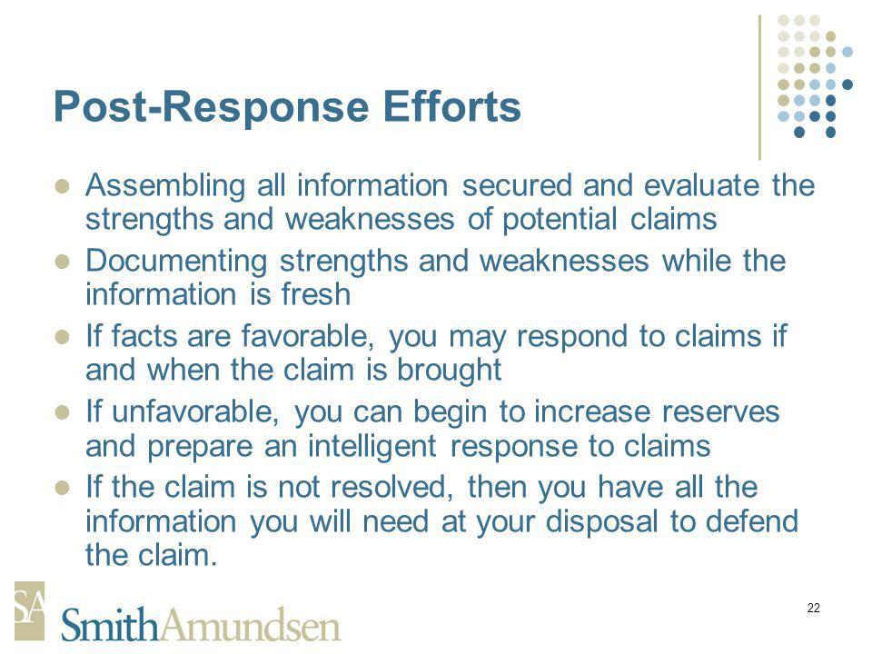 22 Post-Response Efforts Assembling all information secured and evaluate the strengths and weaknesses of potential claims Documenting strengths and weaknesses while the information is fresh If facts are favorable, you may respond to claims if and when the claim is brought If unfavorable, you can begin to increase reserves and prepare an intelligent response to claims If the claim is not resolved, then you have all the information you will need at your disposal to defend the claim.