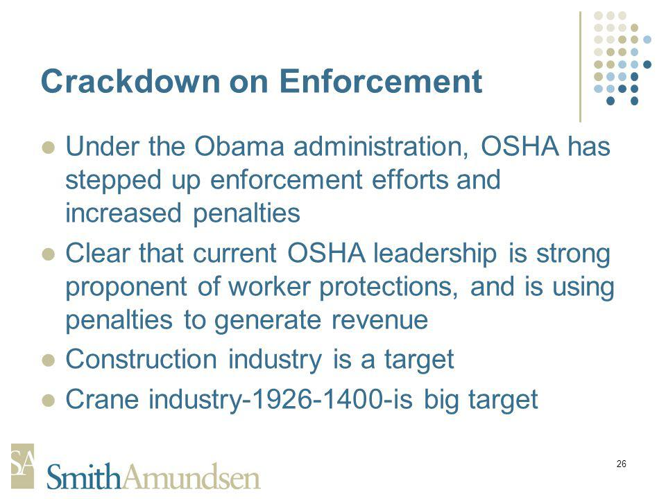 26 Crackdown on Enforcement Under the Obama administration, OSHA has stepped up enforcement efforts and increased penalties Clear that current OSHA leadership is strong proponent of worker protections, and is using penalties to generate revenue Construction industry is a target Crane industry-1926-1400-is big target