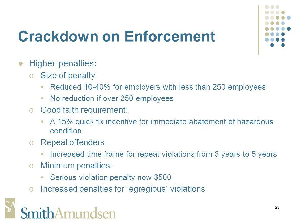28 Crackdown on Enforcement Higher penalties: oSize of penalty: Reduced 10-40% for employers with less than 250 employees No reduction if over 250 employees oGood faith requirement: A 15% quick fix incentive for immediate abatement of hazardous condition oRepeat offenders: Increased time frame for repeat violations from 3 years to 5 years oMinimum penalties: Serious violation penalty now $500 oIncreased penalties for egregious violations