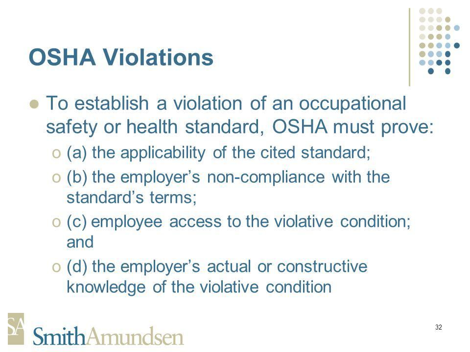 32 OSHA Violations To establish a violation of an occupational safety or health standard, OSHA must prove: o(a) the applicability of the cited standard; o(b) the employers non-compliance with the standards terms; o(c) employee access to the violative condition; and o(d) the employers actual or constructive knowledge of the violative condition
