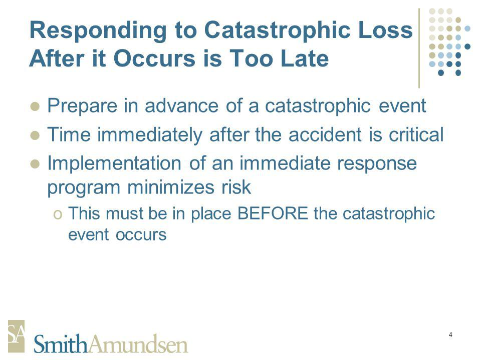 4 Responding to Catastrophic Loss After it Occurs is Too Late Prepare in advance of a catastrophic event Time immediately after the accident is critical Implementation of an immediate response program minimizes risk oThis must be in place BEFORE the catastrophic event occurs