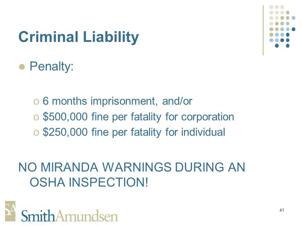 41 Criminal Liability Penalty: o6 months imprisonment, and/or o$500,000 fine per fatality for corporation o$250,000 fine per fatality for individual NO MIRANDA WARNINGS DURING AN OSHA INSPECTION!