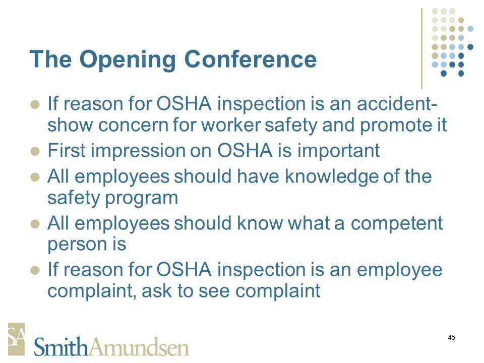 45 The Opening Conference If reason for OSHA inspection is an accident- show concern for worker safety and promote it First impression on OSHA is important All employees should have knowledge of the safety program All employees should know what a competent person is If reason for OSHA inspection is an employee complaint, ask to see complaint