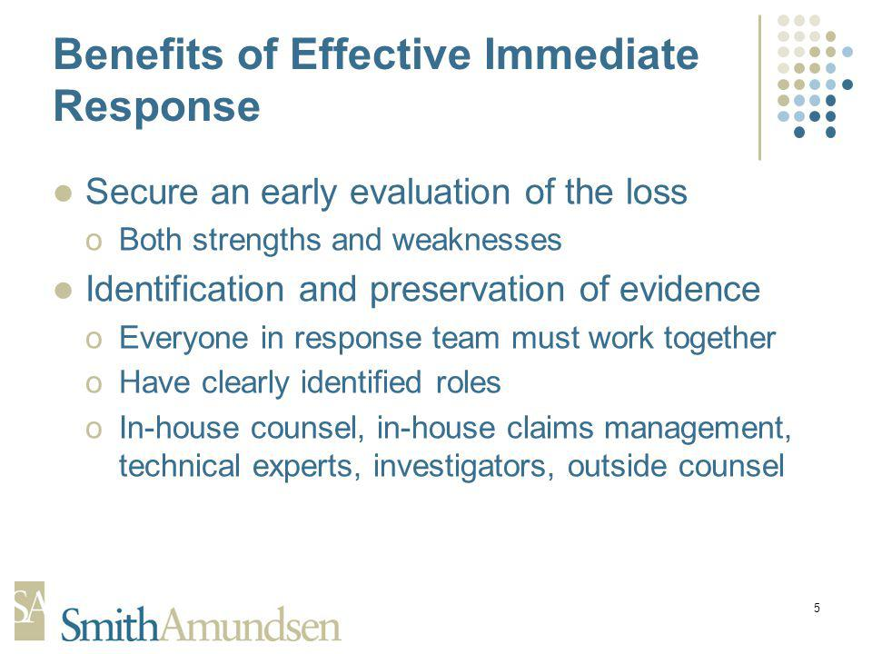 5 Benefits of Effective Immediate Response Secure an early evaluation of the loss oBoth strengths and weaknesses Identification and preservation of evidence oEveryone in response team must work together oHave clearly identified roles oIn-house counsel, in-house claims management, technical experts, investigators, outside counsel