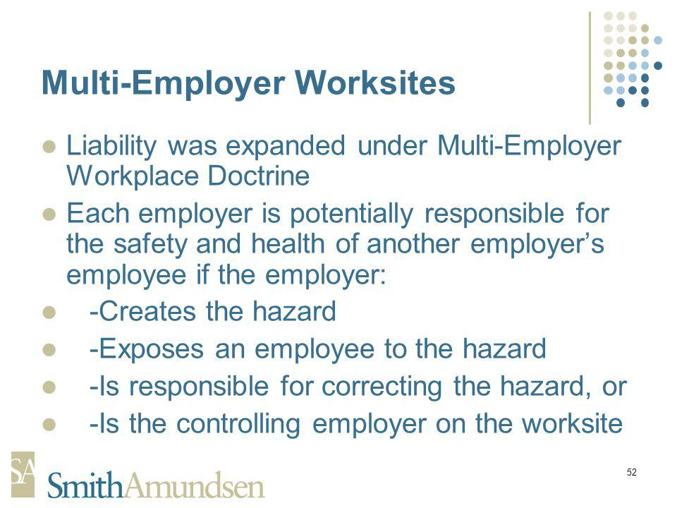 52 Multi-Employer Worksites Liability was expanded under Multi-Employer Workplace Doctrine Each employer is potentially responsible for the safety and health of another employers employee if the employer: -Creates the hazard -Exposes an employee to the hazard -Is responsible for correcting the hazard, or -Is the controlling employer on the worksite