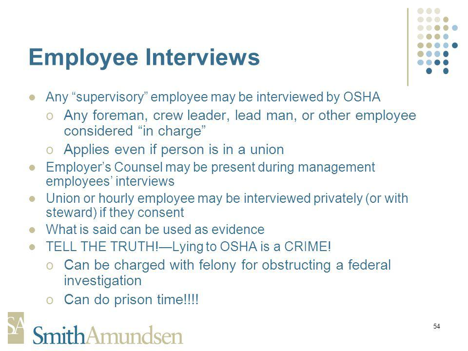 54 Employee Interviews Any supervisory employee may be interviewed by OSHA oAny foreman, crew leader, lead man, or other employee considered in charge oApplies even if person is in a union Employers Counsel may be present during management employees interviews Union or hourly employee may be interviewed privately (or with steward) if they consent What is said can be used as evidence TELL THE TRUTH!Lying to OSHA is a CRIME.