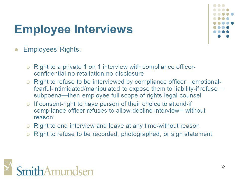 55 Employee Interviews Employees Rights: oRight to a private 1 on 1 interview with compliance officer- confidential-no retaliation-no disclosure oRight to refuse to be interviewed by compliance officeremotional- fearful-intimidated/manipulated to expose them to liability-if refuse subpoenathen employee full scope of rights-legal counsel oIf consent-right to have person of their choice to attend-if compliance officer refuses to allow-decline interviewwithout reason oRight to end interview and leave at any time-without reason oRight to refuse to be recorded, photographed, or sign statement