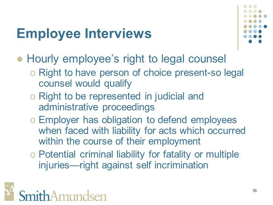 56 Employee Interviews Hourly employees right to legal counsel oRight to have person of choice present-so legal counsel would qualify oRight to be represented in judicial and administrative proceedings oEmployer has obligation to defend employees when faced with liability for acts which occurred within the course of their employment oPotential criminal liability for fatality or multiple injuriesright against self incrimination