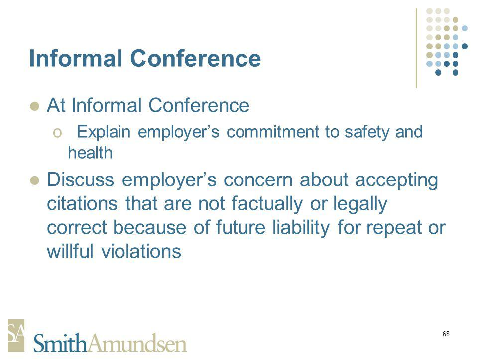 68 Informal Conference At Informal Conference oExplain employers commitment to safety and health Discuss employers concern about accepting citations that are not factually or legally correct because of future liability for repeat or willful violations