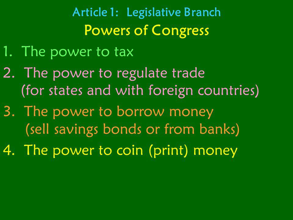 Article 1: Legislative Branch Powers of Congress 1. The power to tax 2. The power to regulate trade (for states and with foreign countries) 3. The pow