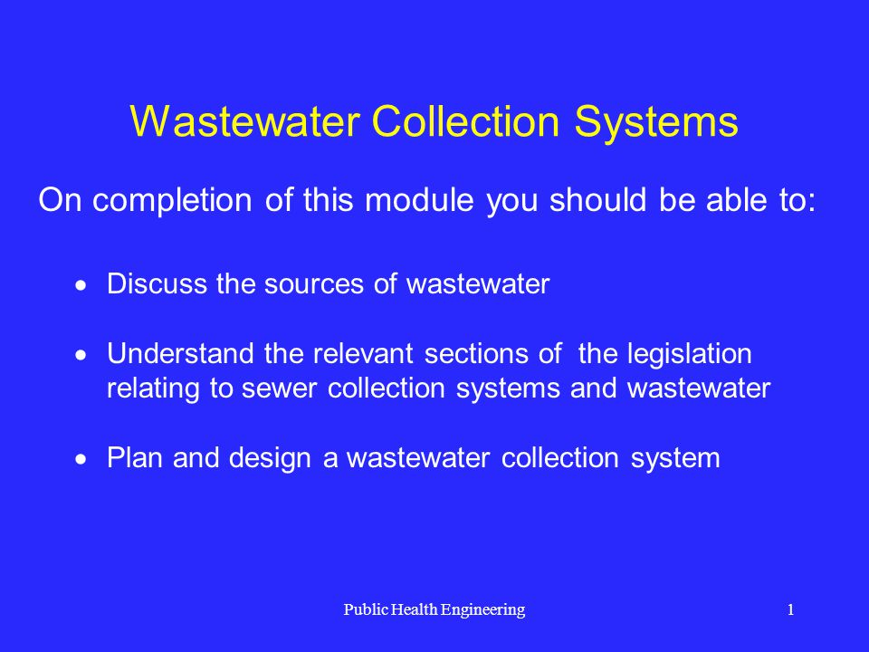 Public Health Engineering22 Wastewater Collection Systems Average dry weather flow (ADWF) 275 L/c.d Peak dry weather flow, PDWF = C 1 x ADWF Peak wet weather flow, PWWF = C 1.ADWF + I/I Maximum flow at 3/4 pipe depth 150 mm min.