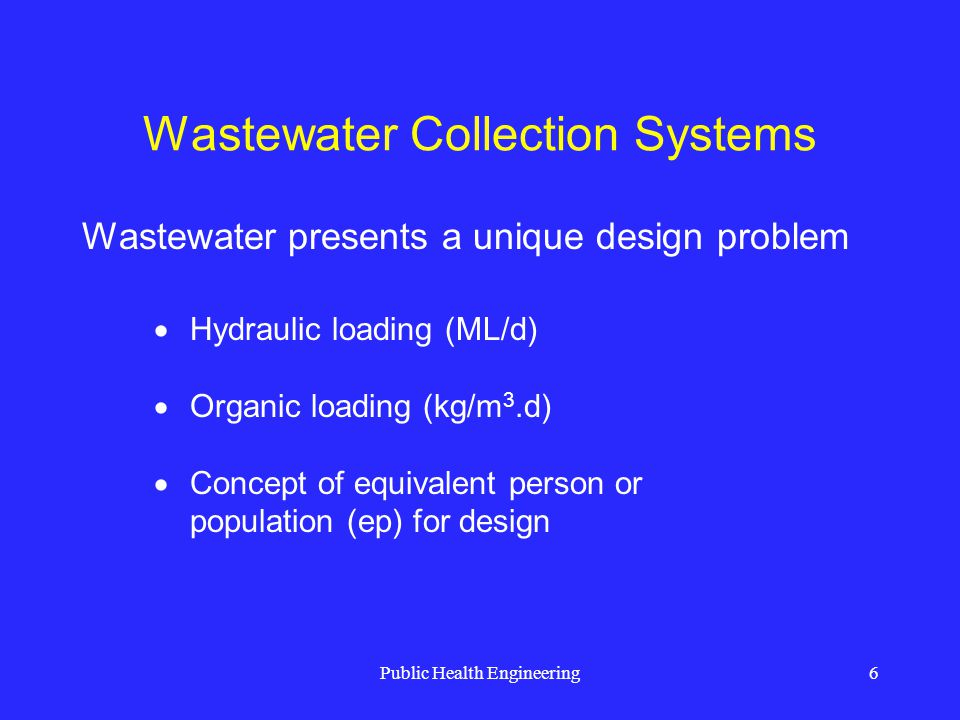Public Health Engineering27 Wastewater Collection Systems 0.75 PDWF at least once a day to promote self- cleansing flow Generally, self-cleansing velocity is achieved at 0.6 – 0.75 m/s Use of 0.15 kg/m 2 shear stress for organic solids Owing to a mixture of solids and liquids, sewage flow velocities must be self-cleansing