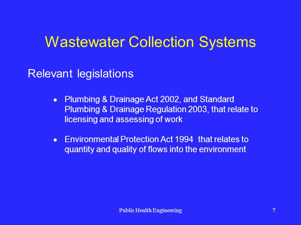 Public Health Engineering8 Wastewater Collection Systems Governed by the local authority (trade officers) Industrial and trade effluent are considered on a case by case basis Land discharge is subject to the Environmental Protection Act 1994 Discharge into sewers