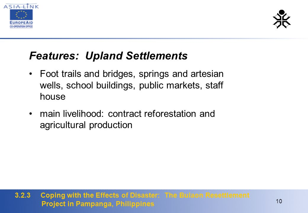 3.2.3 Coping with the Effects of Disaster: The Bulaon Resettlement Project in Pampanga, Philippines 10 Features: Upland Settlements Foot trails and bridges, springs and artesian wells, school buildings, public markets, staff house main livelihood: contract reforestation and agricultural production