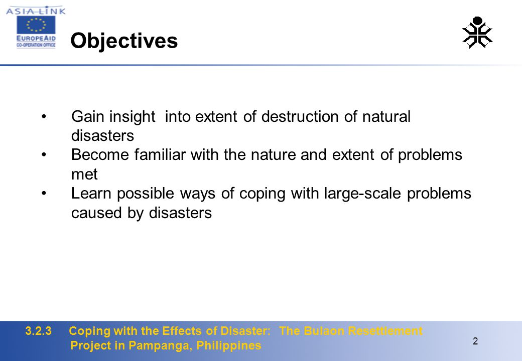 3.2.3 Coping with the Effects of Disaster: The Bulaon Resettlement Project in Pampanga, Philippines 2 Gain insight into extent of destruction of natural disasters Become familiar with the nature and extent of problems met Learn possible ways of coping with large-scale problems caused by disasters Objectives