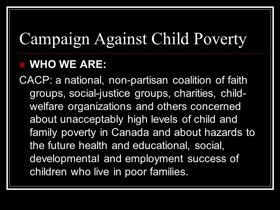 Campaign Against Child Poverty WHO WE ARE: CACP: a national, non-partisan coalition of faith groups, social-justice groups, charities, child- welfare